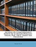 Archives Ou Correspondance inédite de la Maison D'Orange-Nassau, Publ Par G Groen Van Prinsterer, Orange House, 1147238308