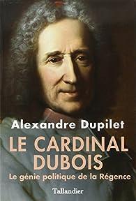 Le Cardinal Dubois : Le génie politique de la Régence par Alexandre Dupilet