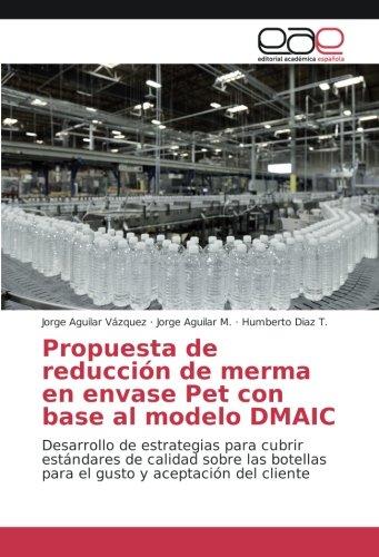 Propuesta de reducción de merma en envase Pet con base al modelo DMAIC: Desarrollo de estrategias para cubrir estándares de calidad sobre las botellas ... y aceptación del cliente (Spanish Edition) pdf epub
