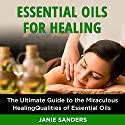Essential Oils for Healing: The Ultimate Guide to the Miraculous Healing Qualities of Essential Oils Audiobook by Janie Sanders Narrated by Jamie L. Carter