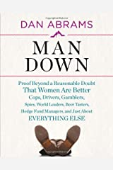 Man Down: Proof Beyond a Reasonable Doubt That Women Are Better Cops, Drivers, Gamblers, Spies, World Leaders, Beer Tasters, Hedge Fund Managers, and Just About Hardcover