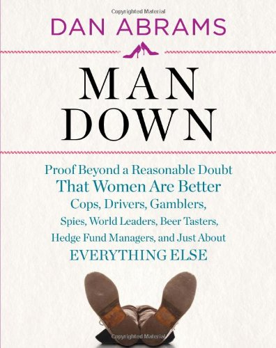 Man Down: Proof Beyond a Reasonable Doubt That Women Are Better Cops, Drivers, Gamblers, Spies, World Leaders, Beer Tasters, Hedge Fund Managers, and Just About (Dan Driver)