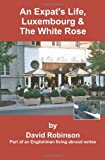 An Expat's Life, Luxembourg and the White Rose, David Robinson, 0595314856