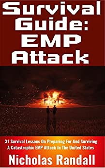 Survival Guide: EMP Attack: 31 Survival Lessons On Preparing For and Surviving A Catastrophic EMP Attack That Brings Down The National Power Grid In The United States by [Randall, Nicholas]