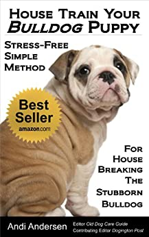 House Train Your Bulldog Puppy: A Stress-Free, Simple Method For House Breaking The Stubborn Bulldog by [Andersen, Andi]