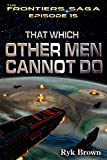 Ep.#15 - That Which Other Men Cannot Do (The Frontiers Saga)