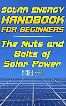 Solar Energy Handbook for Beginners: The Nuts and Bolts of Solar Power: (Solar Power, Power Generation)