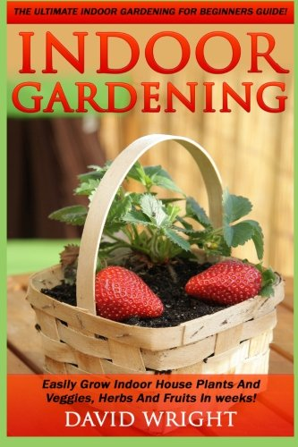 indoor-gardening-the-ultimate-indoor-gardening-for-beginners-guide-easily-grow-indoor-house-plants-and-veggies-herbs-and-fruits-in-weeks