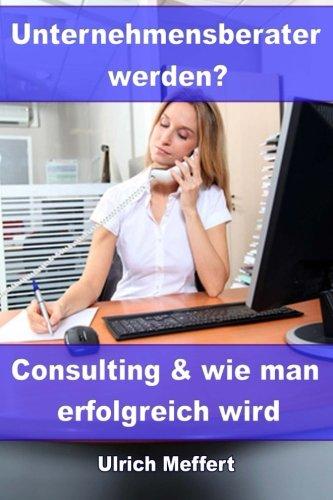 Unternehmensberater werden?: Consulting und wie man erfolgreich wird