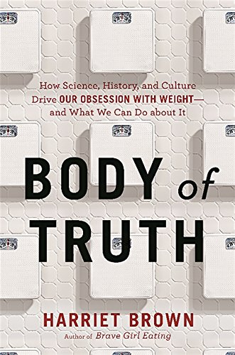 Body of Truth: How Science, History, and Culture Drive Our Obsession with Weight--and What We Can Do about It