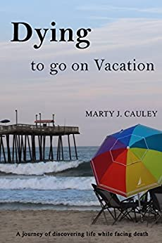 Dying to go on Vacation: A journey of discovering life while facing death. by [Cauley, Marty]