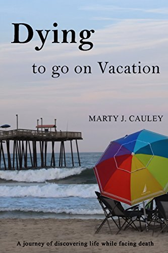 Dying To Go On Vacation A Journey Of Discovering Life While Facing Death By