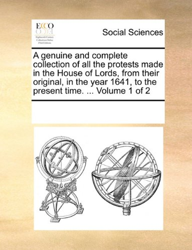 Download A genuine and complete collection of all the protests made in the House of Lords, from their original, in the year 1641, to the present time. ...  Volume 1 of 2 pdf epub