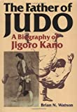 The Father of Judo: A Biography of Jigoro Kano (Bushido--The Way of the Warrior) by Watson, Brian N. (2000) Hardcover