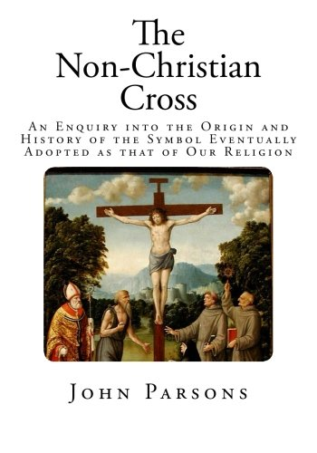 Download The Non-Christian Cross: An Enquiry into the Origin and History of the Symbol Eventually Adopted as that of Our Religion ebook
