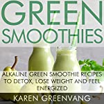 Green Smoothies: Alkaline Green Smoothie Recipes to Detox, Lose Weight, and Feel Energized | Karen Greenvang