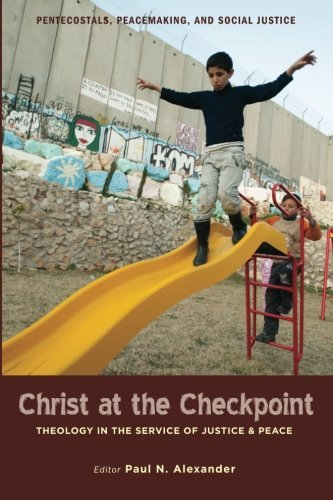 Read Online Christ at the Checkpoint: Theology in the Service of Justice and Peace (Pentecostals, Peacemaking, and Social Justice Series) pdf
