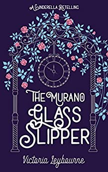 The Murano Glass Slipper: A Cinderella Retelling (Fairytale Masquerades Book 2) by [Leybourne, Victoria]