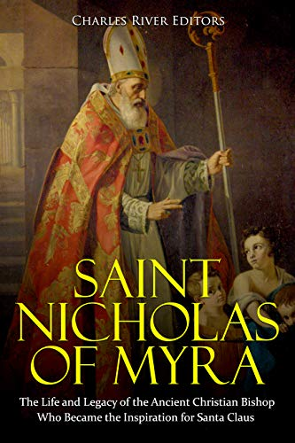 Saint Nicholas of Myra: The Life and Legacy of the Ancient Christian Bishop Who Became the Inspiration for Santa Claus (Nicholas Of Myra)