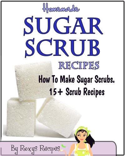 Homemade Sugar Scrub Recipes. How To Make Sugar Scrubs. 15+ Recipes (Pamper Yourself Book 10) (Recipes Scrub Sugar)