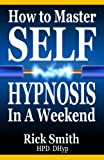 img - for How To Master Self-Hypnosis in a Weekend: The Simple, Systematic and Successful Way to Get Everything You Want book / textbook / text book
