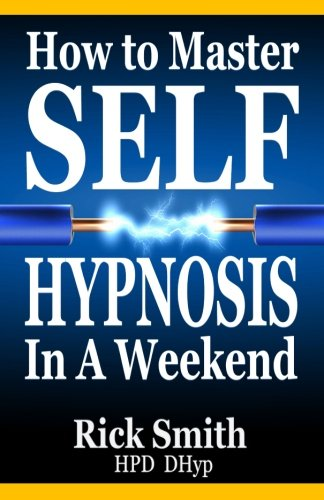 How To Master Self-Hypnosis in a Weekend: The Simple, Systematic and Successful Way to Get Everything You Want