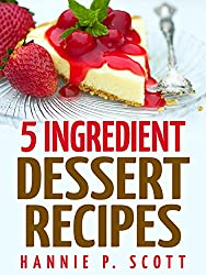 Desserts in 5 Ingredients (Easy Dessert Recipes): Dessert Cookbook - Dessert Recipes - 5 Ingredient Desserts - Free Recipes (Quick and Easy Cooking Series) (English Edition)