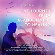 The Journey from Abandonment to Healing: My Heart Hurts!: An Astounding Guide to Healing and the Grief Cure fo