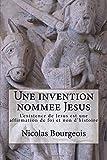 Une invention nommee Jesus: L'existence de Jesus est une affirmation de foi et non d'histoire