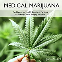 Medical Marijuana: The History and Health Benefits of Marijuana on Anxiety, Cancer, Epilepsy, and More Audiobook by Jake Allen Narrated by Giles Miller