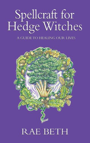 Spellcraft for Hedge Witches: A Guide to Healing Our Lives