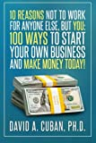 Ten Reasons NOT to Work for Anyone Else, But YOU:: One-Hundred Ways to Start Your Own Business and Make Money Today. (Personal Development)