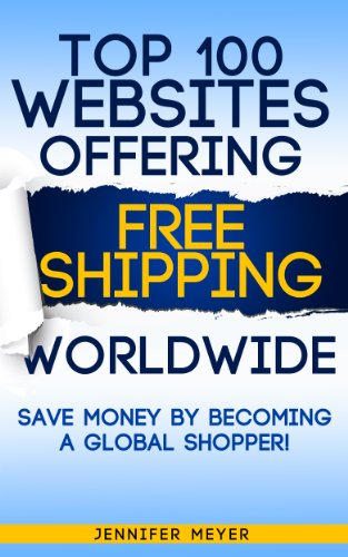 Top 100 Websites Offering Free Shipping Worldwide: Save Money by Becoming a Global Shopper! (Smart Shopping - Shopping Worldwide
