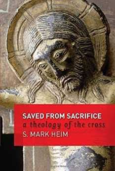 Saved from Sacrifice: A Theology of the Cross by [Heim, Mark S.]