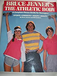 Bruce Jenner's The athletic body: A complete fitness guide for teenagers--sports, strength, health, agility
