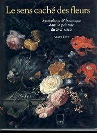 Le sens caché des fleurs : Symbolique & botanique dans la peinture du XVIIe siècle par Alain Tapié
