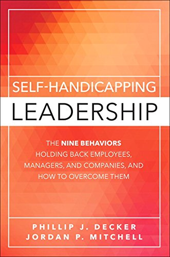 Self-Handicapping Leadership: The Nine Behaviors Holding Back Employees, Managers, and Companies, and How to Overcome Th