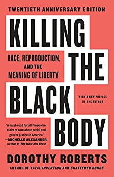 Killing the Black Body: Race, Reproduction, and the Meaning of Liberty by [Roberts, Dorothy]