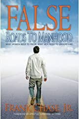 False Roads to Manhood: What Women Need to Know; What Men Need To Understand Kindle Edition