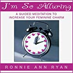I'm So Alluring: A Guided Meditation to Increase Your Feminine Charm | Ronnie Ann Ryan