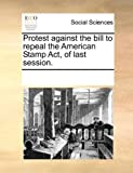 Protest Against the Bill to Repeal the American Stamp Act, of Last Session, See Notes Multiple Contributors, 1170267769