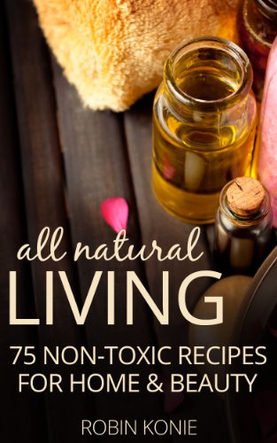 All Natural Living: 75 Non-Toxic Recipes For Home & Beauty by [Konie, Robin]