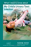 What I Need to Know about My Child's Urinary Tract Infection, U. S. Department Human Services and National Health, 1478311029