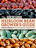 The Rancho Gordo Heirloom Bean Grower's Guide: Steve Sando's 50 Favorite Varieties