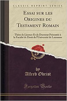 Book Essai sur les Origines du Testament Romain: Thèse de Licence Et de Doctorat Présentée à la Faculté de Droit de l'Université de Lausanne (Classic Reprint)