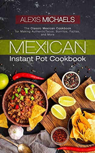 Mexican Instant Pot Cookbook: The Classic Mexican Cookbook for Making Authentic Tacos, Burritos, Fajitas, and More by Alexis Michaels