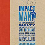 No Impact Man: The Adventures of a Guilty Liberal Who Attempts to Save the Planet | Colin Beavan