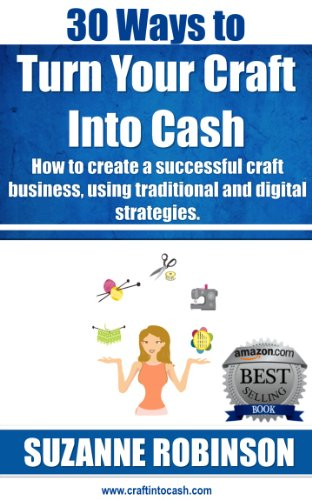 30 Ways to Turn Your Craft Into Cash. How to create a successful craft business, using traditional and digital strategies.