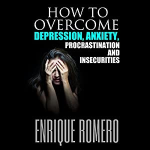 How to Overcome Depression, Anxiety, Procrastination and Insecurities Audiobook