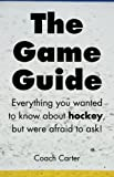 img - for The Game Guide: Everything you wanted to know about hockey but were afraid to ask (Volume 1) by Coach Carter (2015-02-27) book / textbook / text book